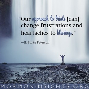 """""""Our approach to trials [can] change frustrations and heartaches to blessings."""""""
