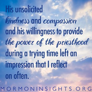 His unsolicited kindness and compassion and his willingness to provide the power of the priesthood during a trying time left an impression that I reflect on often.
