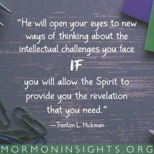 """""""He will open your eyes to new ways of thinking about the intellectual challenges you face if you will allow the Spirit to provide you the revelation that you need."""" -Trenton L. Hickman"""