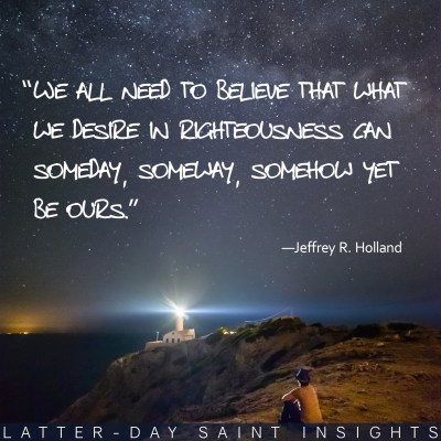 """Person sitting by a cliff under starry night with a quote by Jeffrey R. Holland that says, """"We all need to believe that what we desire in righteousness can someday, someway, somehow yet be ours."""""""