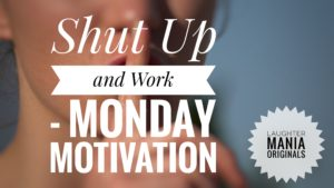 Shut Up and Work is a Monday Motivation series of Laughter Mania Originals in which we try to motivate our readers by delivering quality quotes to them every Monday.