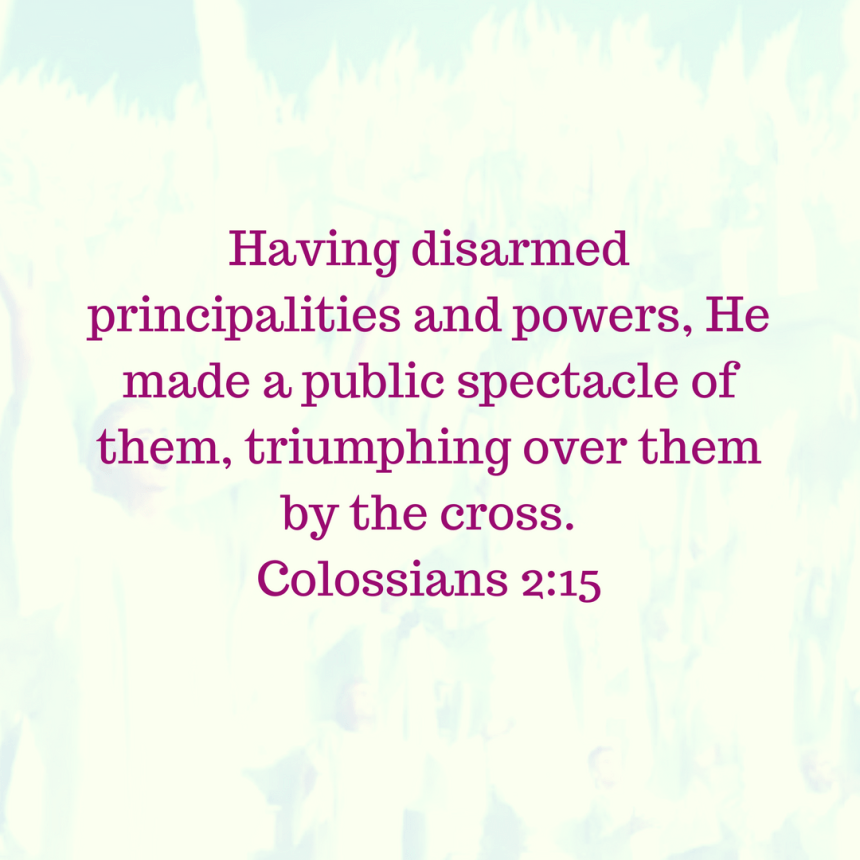 1Having disarmed principalities and powers, He made a public spectacle of them, triumphing over them by the cross. – Colossians 2_15.png