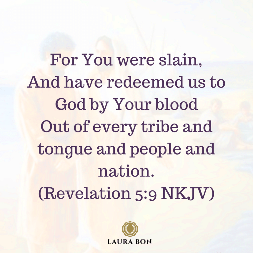 For You were slain, And have redeemed us to God by Your blood Out of every tribe and tongue and people and nation, (Revelation 5_9 NKJV)