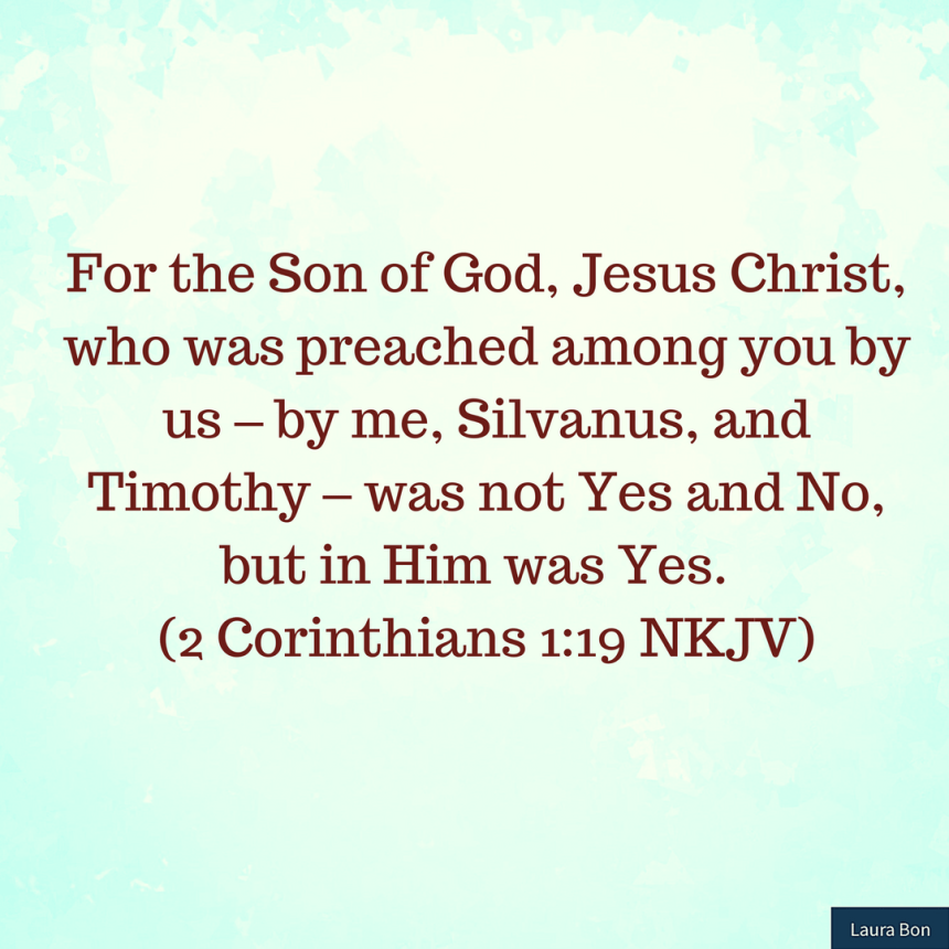 For the Son of God, Jesus Christ, who was preached among you by us – by me, Silvanus, and Timothy – was not Yes and No, but in Him was Yes. (2 Corinthians 1_19 NKJV)