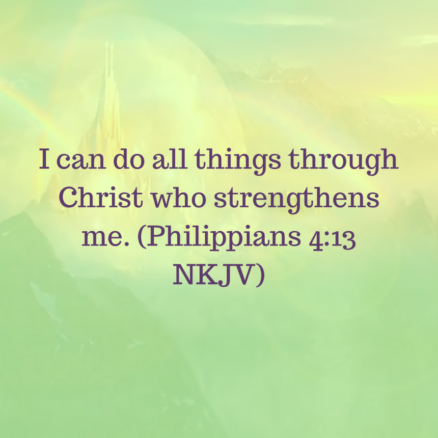 I can do all things through Christ who strengthens me. (Philippians 4_13 NKJV)