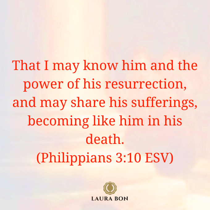 That I may know him and the power of his resurrection, and may share his sufferings, becoming like him in his death, (Philippians 3_10 ESV)