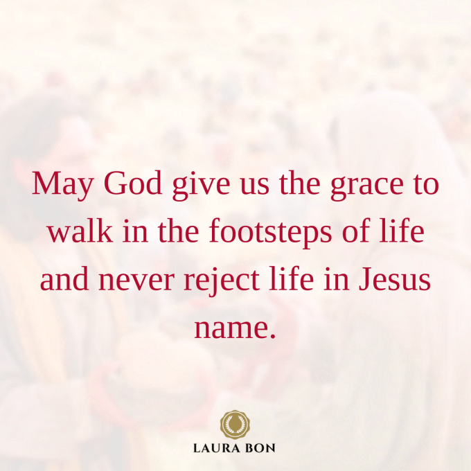 May God give us the grace to walk in the footsteps of life and never reject life in Jesus name.