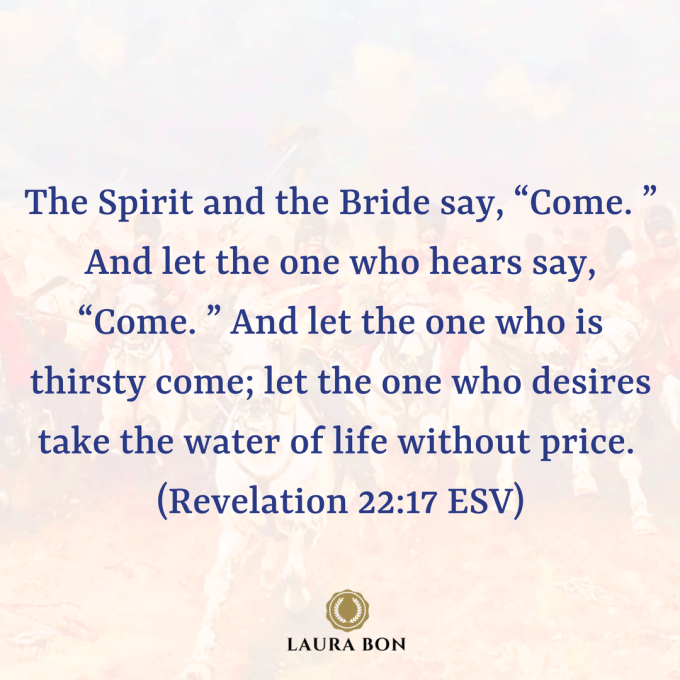 "The Spirit and the Bride say, ""Come. "" And let the one who hears say, ""Come. "" And let the one who is thirsty come; let the one who desires take the water of life without price. (Revelation 22_17 ESV).png"