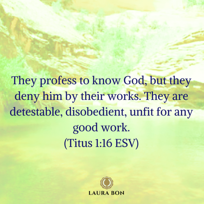 They profess to know God, but they deny him by their works. They are detestable, disobedient, unfit for any good work. (Titus 1_16 ESV).png