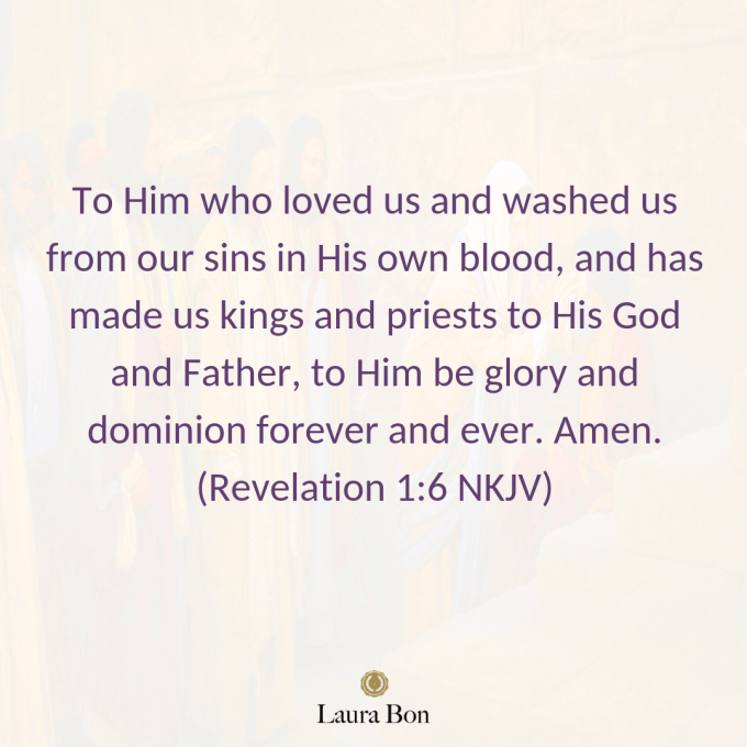 To Him who loved us and washed us from our sins in His own blood, and has made us kings and priests to His God and Father, to Him be glory and dominion forever and ever. Amen. (Revelation 1_6 NKJV).png