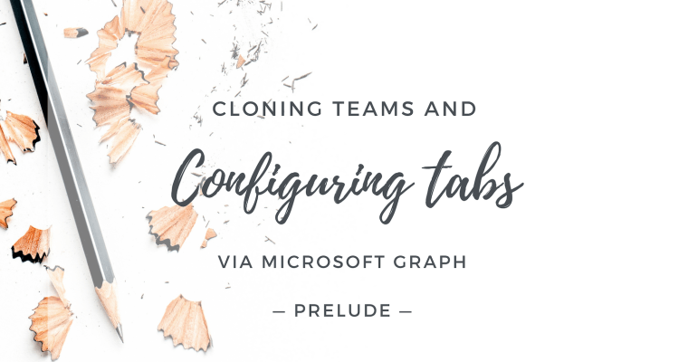 Cloning Teams and Configuring Tabs via Microsoft Graph: Prelude