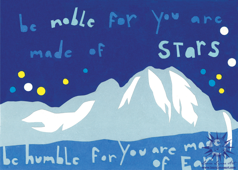 Be humble for you are made of Earth Be noble for you are made of stars.
