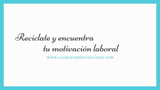 Reciclate y encuentra tu motivación laboral