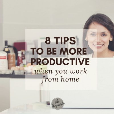 8 Tips To Be More Productive When You Work From Home