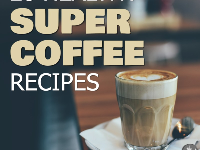 Glass full of coffee on a white plate with spoon. Text overlay: 20 healthy super coffee recipes