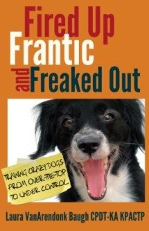 Fired Up, Frantic, and Freaked Out: Training Crazy Dogs from Over-the-Top to Under Control