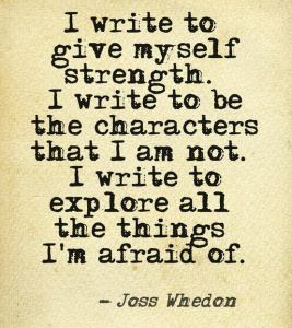 I write to give myself strength. I write to be the characters that I am not. I write to explore all the things I'm afraid of.
