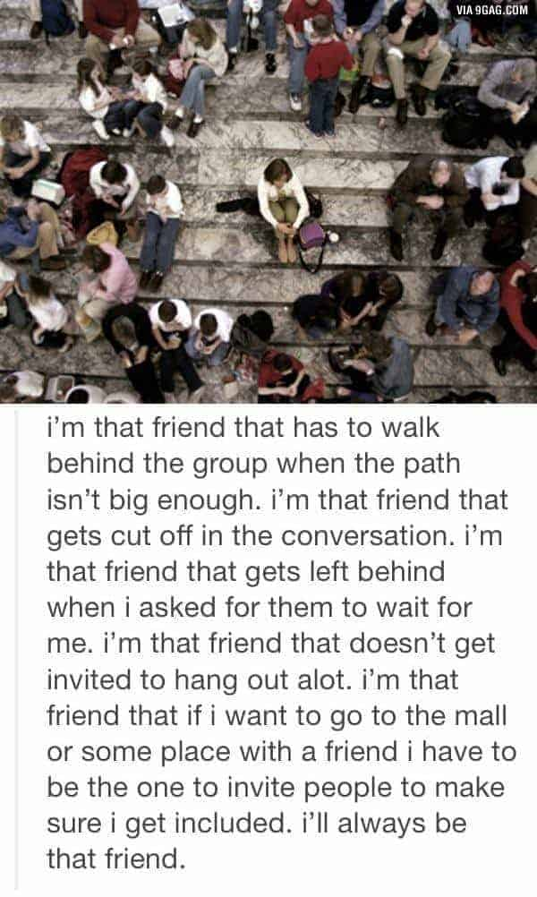 I'm that friend that has to walk behind the group when the path isn't big enough. I'm that friend that gets cut off in the conversation. I'm that friend that gets left behind when I asked for them to wait for me. I'm that friend that doesn't get invited to hang out a lot. I'm that friend that if I want to go tot he mall or some place with a friend I have to be the one to invite people to make sure I get included. I'll always be that friend.
