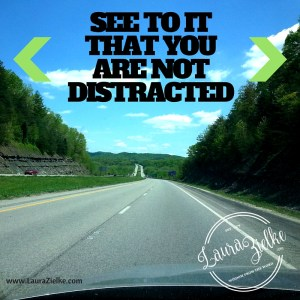 SEE TO IT THAT YOU ARE NOT DISTRACTED