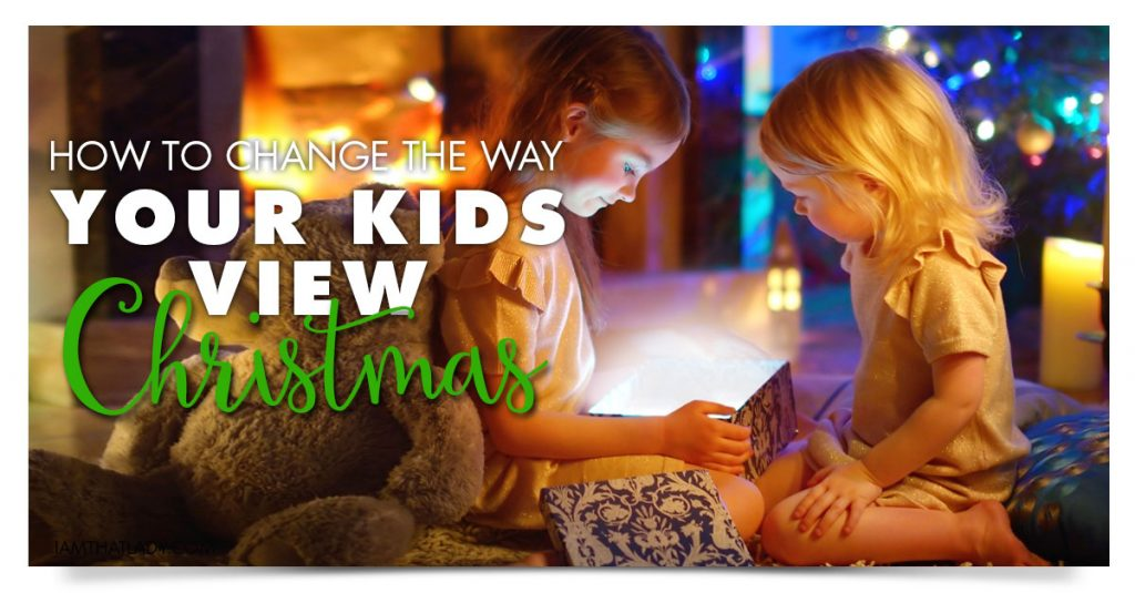 Changing the Way Your Kids Think About Christmas