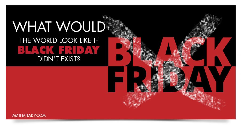 What would the world look like if Black Friday didn't exist?