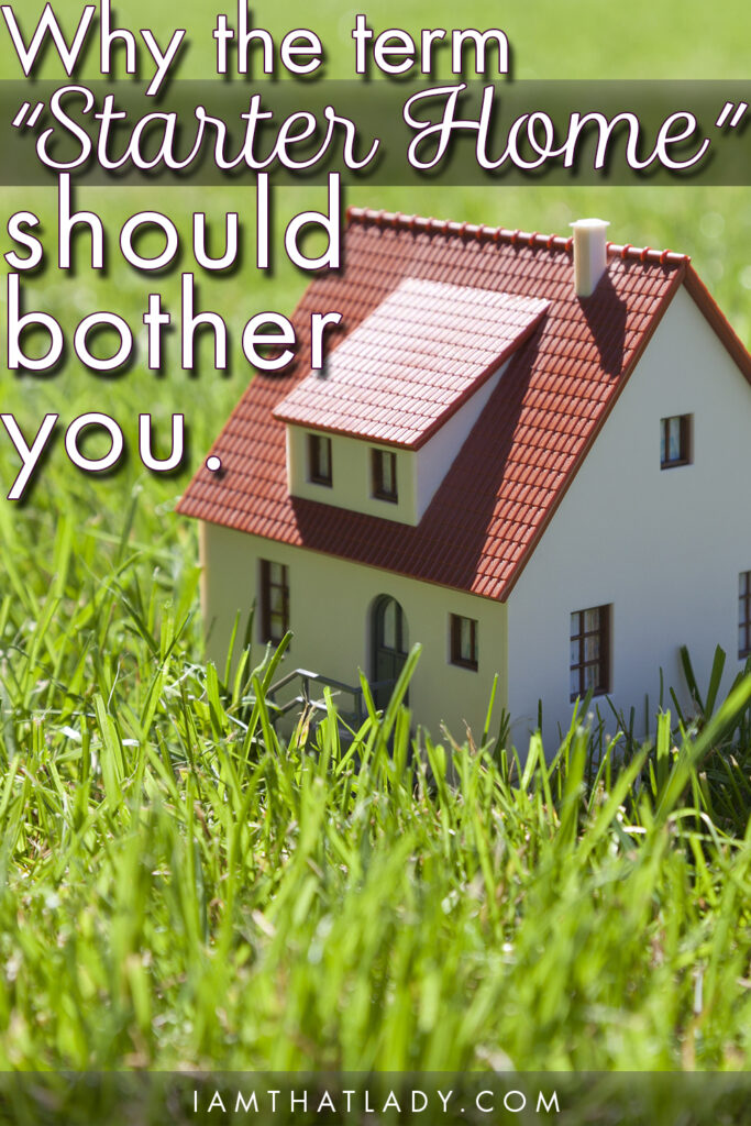"""Why the term """"Starter Home"""" should bother you."""