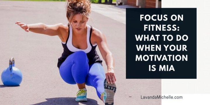 Focus On Fitness: What To Do When Your Motivation Is MIA