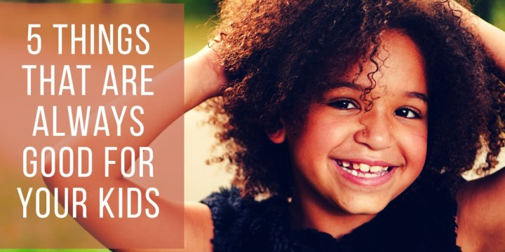 5 Things That Are Always Good For Your Kids