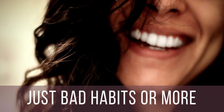 Just Bad Habits or More