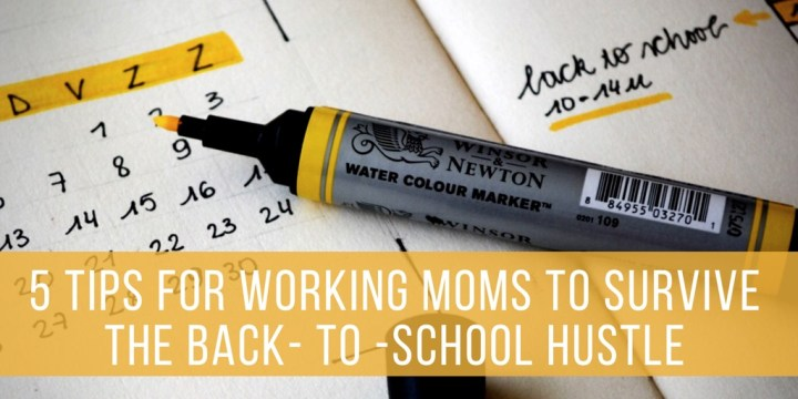 5 Tips for Working Moms to Survive the Back- to -School Hustle