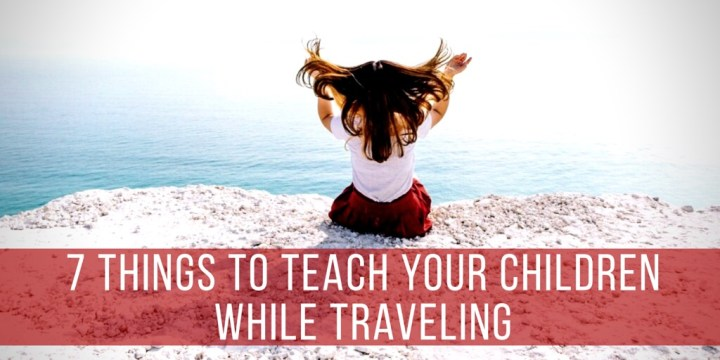 7 Things to Teach Your Children While Traveling