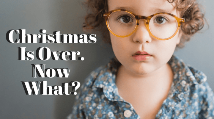 Christmas Is Over. Now What?