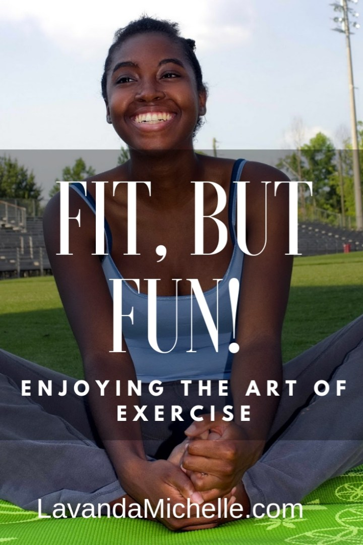 Fit, But Fun! Enjoying The Art Of Exercise