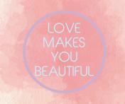 LOVE MAKES YOU BEAUTIFUL (1)