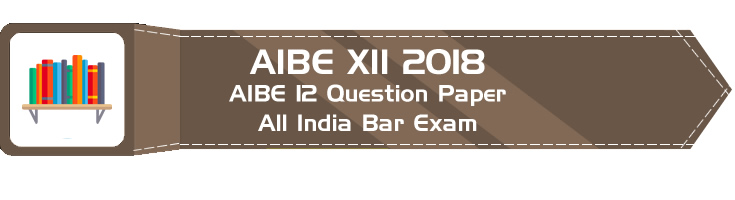 AIBE XII 2018 – All India Bar Exam 12 – Previous Question Paper