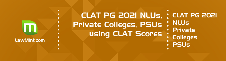 CLAT PG 2021 NLUs, Private Colleges, PSUs using CLAT Scores for LLM Admission & Recruitment