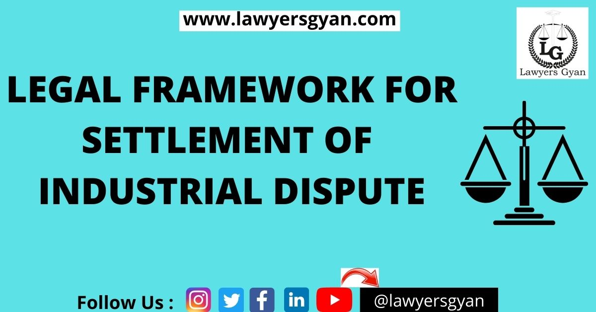 LEGAL FRAMEWORK FOR SETTLEMENT OF INDUSTRIAL DISPUTE