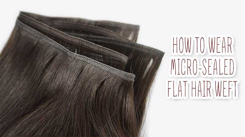 Insiders' Guide On How To Wear Micro-Sealed Flat Hair Weft?