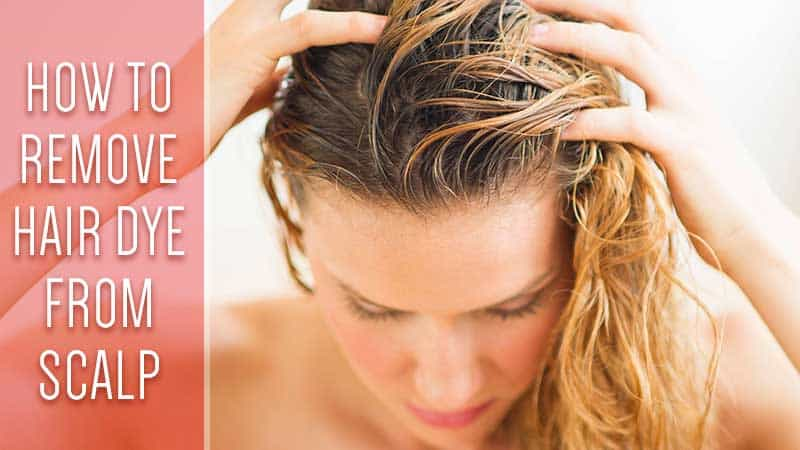 How To Remove Hair Dye From Scalp? - The Ultimate Ways To Go