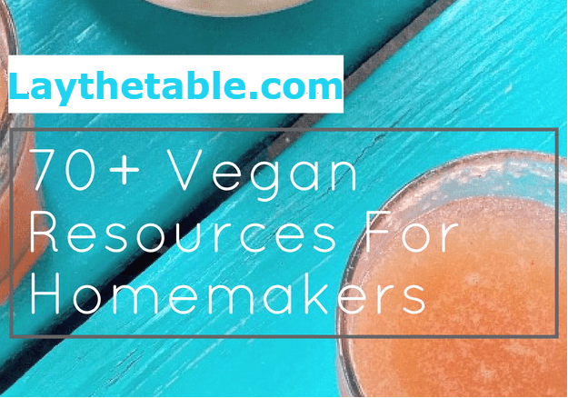 70+ Vegan Resources For Homemakers, Lay The Table