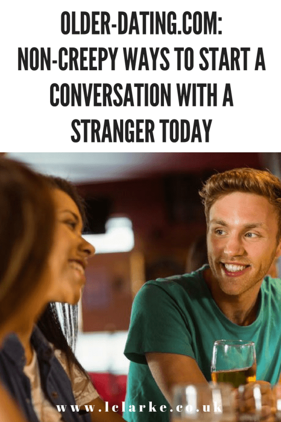 Older-Dating.com Non-Creepy Ways to Start a Conversation With a Stranger Today ~ www.lclarke.co.uk