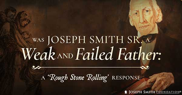 "Was Joseph Smith Sr. a weak and failed father? A ""Rough Stone Rolling"" response"