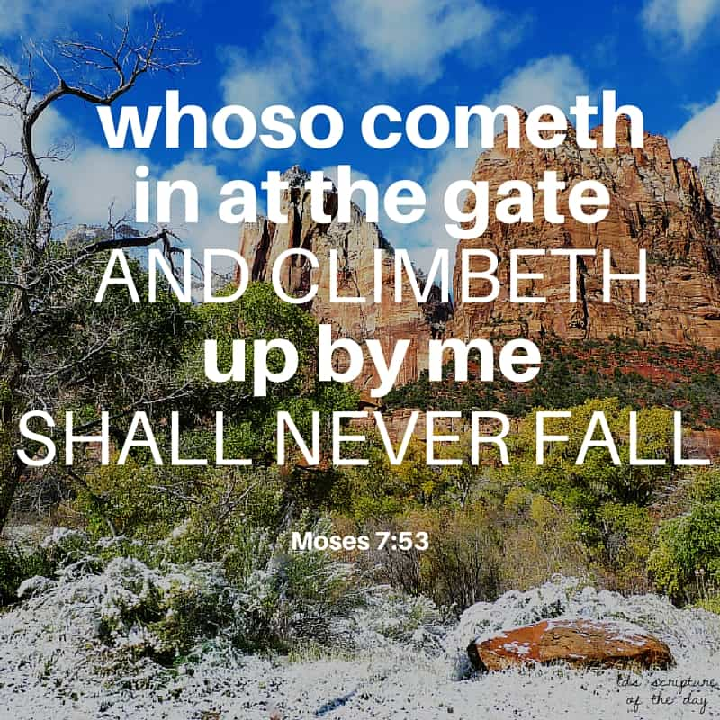 ...I am Messiah, the King of Zion, the Rock of Heaven, which is broad as eternity; whoso cometh in at the gate and climbeth up by me shall never fall; wherefore, blessed are they of whom I have spoken, for they shall come forth with songs of everlasting joy. Moses 7:53