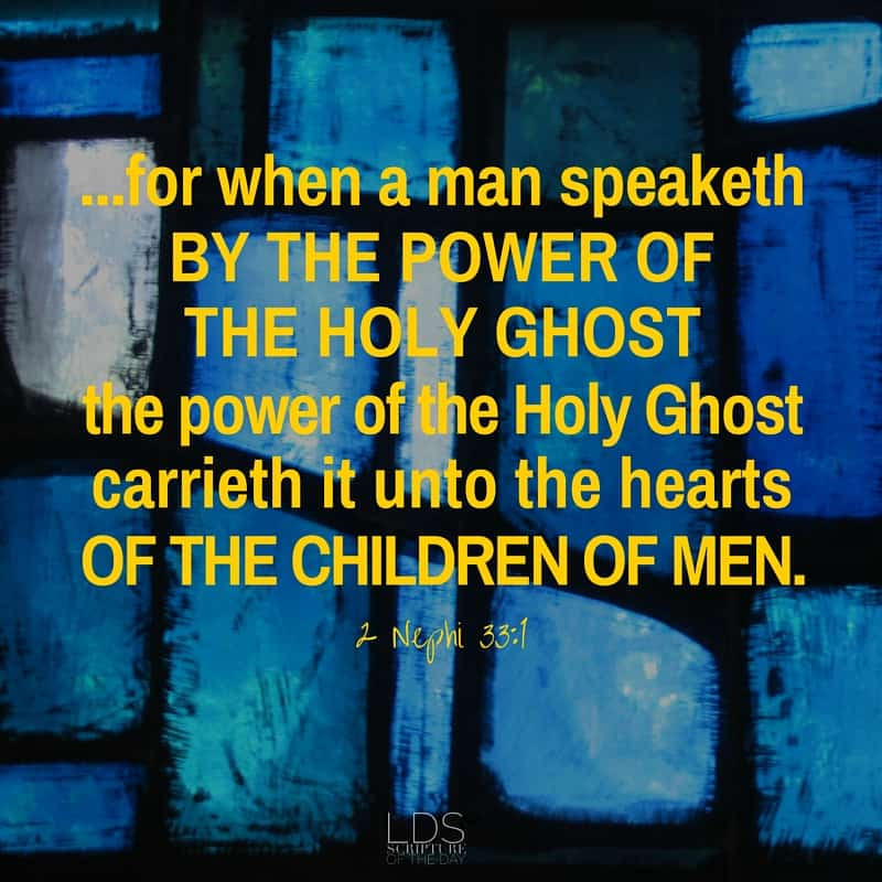 ...for when a man speaketh by the power of the Holy Ghost the power of the Holy Ghost carrieth it unto the hearts of the children of men. 2 Nephi 33:1