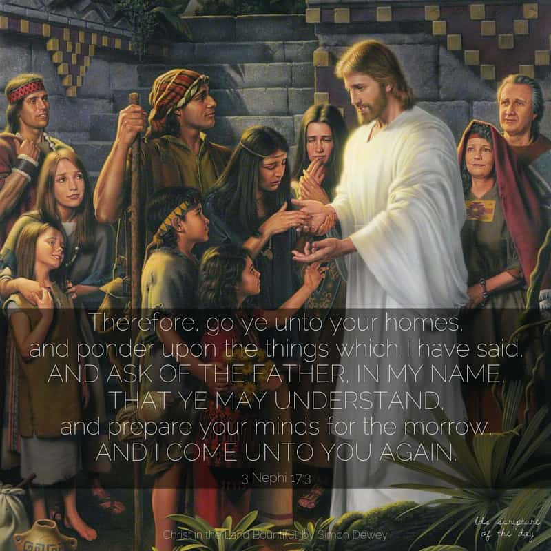 Therefore, go ye unto your homes, and ponder upon the things which I have said, and ask of the Father, in my name, that ye may understand, and prepare your minds for the morrow, and I come unto you again. 3 Nephi 17:3