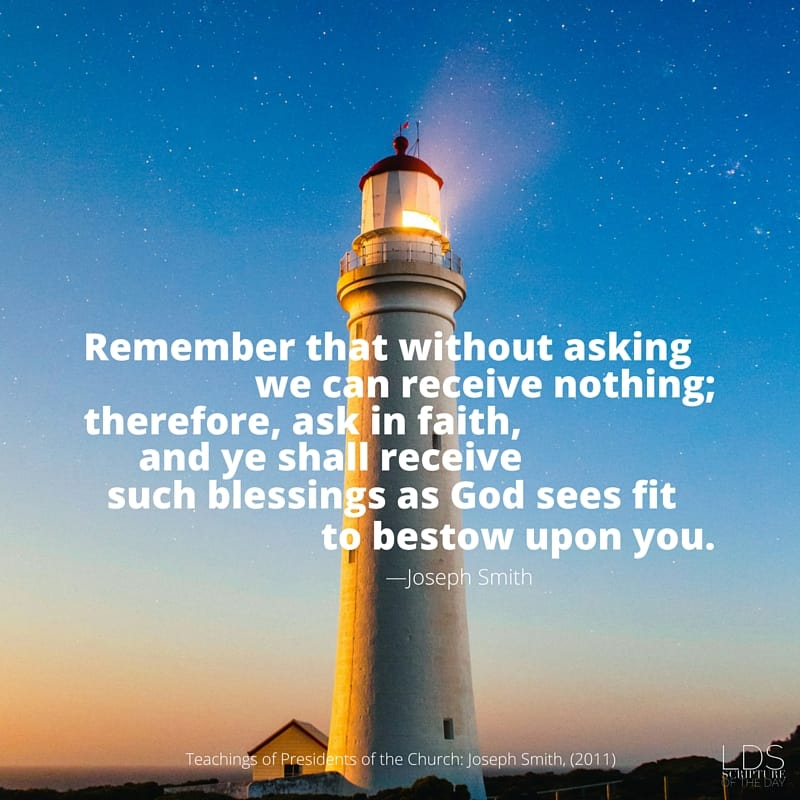 Remember that without asking we can receive nothing; therefore, ask in faith, and ye shall receive such blessings as God sees fit to bestow upon you. —Joseph Smith