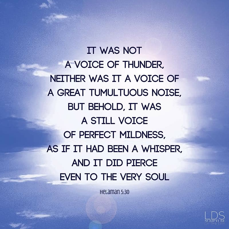 And it came to pass when they heard this voice, and beheld that it was not a voice of thunder, neither was it a voice of a great tumultuous noise, but behold, it was a still voice of perfect mildness, as if it had been a whisper, and it did pierce even to the very soul— Helaman 5:30