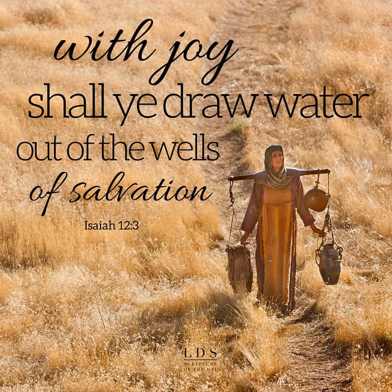 Therefore with joy shall ye draw water out of the wells of salvation. Isaiah 12:3