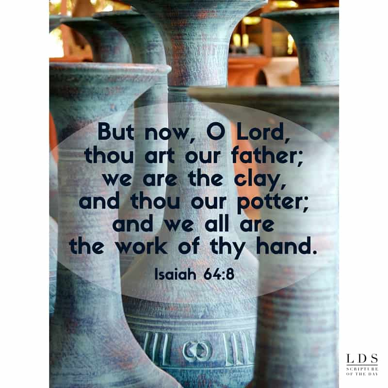 But now, O Lord, thou art our father; we are the clay, and thou our potter; and we all are the work of thy hand. Isaiah 64:8