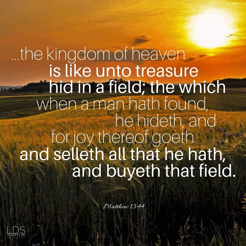 Again, the kingdom of heaven is like unto treasure hid in a field; the which when a man hath found, he hideth, and for joy thereof goeth and selleth all that he hath, and buyeth that field. Matthew 13:44